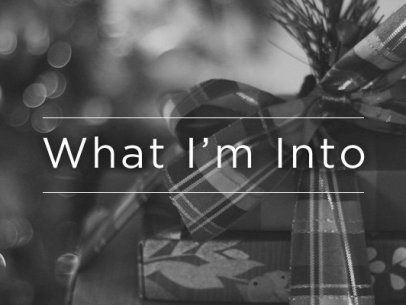 What I'm Into – December 2014