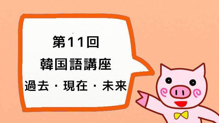 【韓国語講座】第11回「みんなで学ぼう!大好き한국어!:過去・現在・未来」
