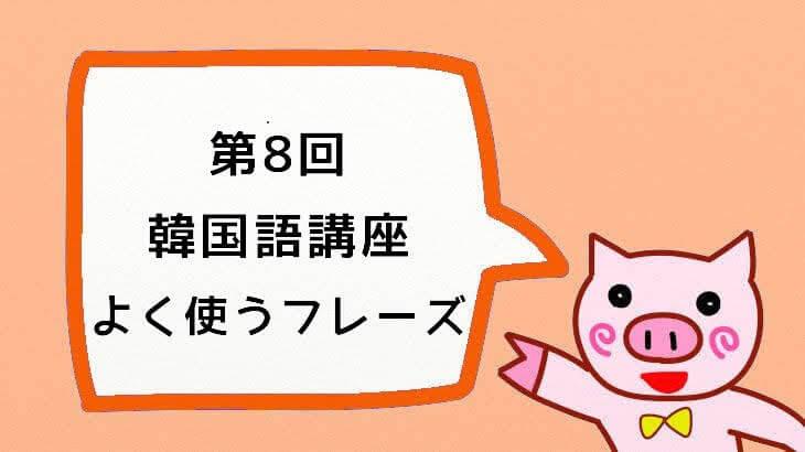 【韓国語講座】第8回『みんなで学ぼう!大好き♡한국어!:よく聴く・使うフレーズ』