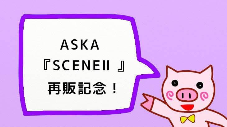 【ASKA】『SCENEⅡ』再販記念!良音でもう一度!