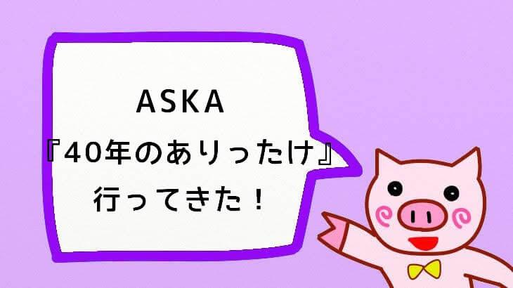 【ASKA】『CONCERT TOUR 2019 Made in ASKA -40年のありったけ-』に行ってきた!!【ネタバレあり!】