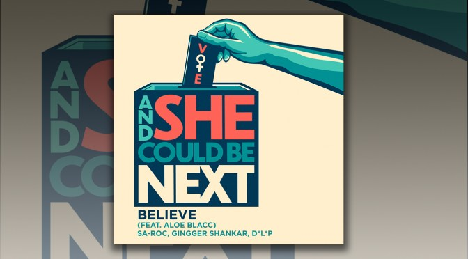 And She Could Be Next: Listen To Believe (Feat. Aloe Blacc) By Sa-Roc, Gingger Shankar & D*L*P (Single Out Now)