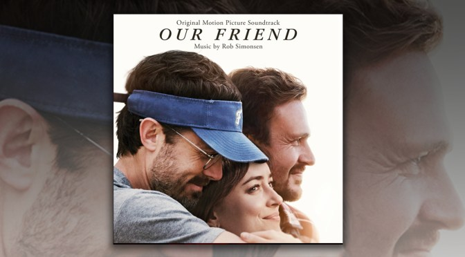 Our Friend: Rob Simonsen's Score Is Here For You, Film In Theaters & On Demand Now