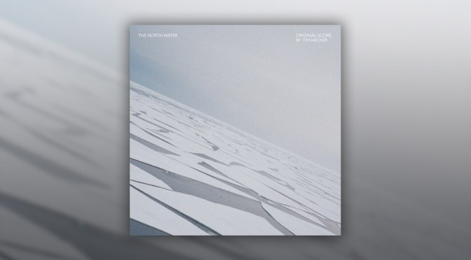The North Water: Tim Hecker's Highly-Anticipated Series Score Releases Digitally!