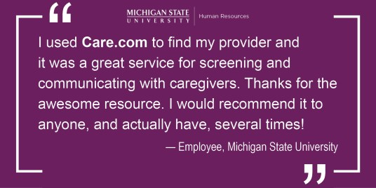I used Care.com to find my provider and it was a great service for screening and communicating with caregivers. Thanks for the awesome resource. I would recommend it to anyone, and actually have, several times. - from an Employee at Michigan State University.