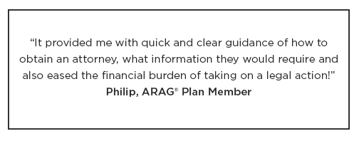 """An ARAG Plan Member named Philip had the following to say about their plan: """"It provided me with quick and clear guidance on how to obtain an attorney, what information they would require and eased the financial burden of taking on legal action."""""""
