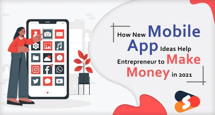 How New Mobile App Ideas Help Entrepreneur to Make Money in 2021