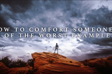 How to Comfort Someone — 3 of the Worst Examples