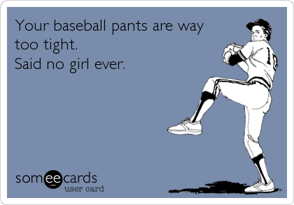 Your baseball pants are way too tight. Said no girl ever. / Sports Ecard / someecards.com