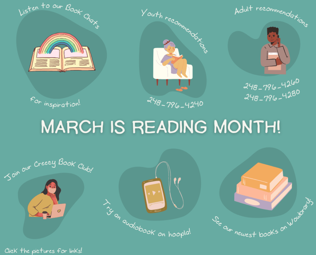 March is Reading Month! Listen to our Book Chats for inspiration; Youth recommendations 248-796-4240; Adult recommendations 248-796-4260; join our Creecy Book Club; try an audiobook on hoopla; see our newest books on Wowbrary; click the pictures for links