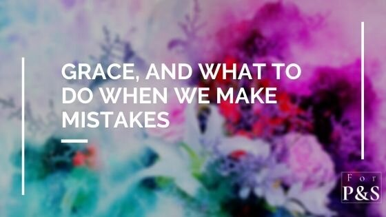 Grace, and What to do When We Make Mistakes