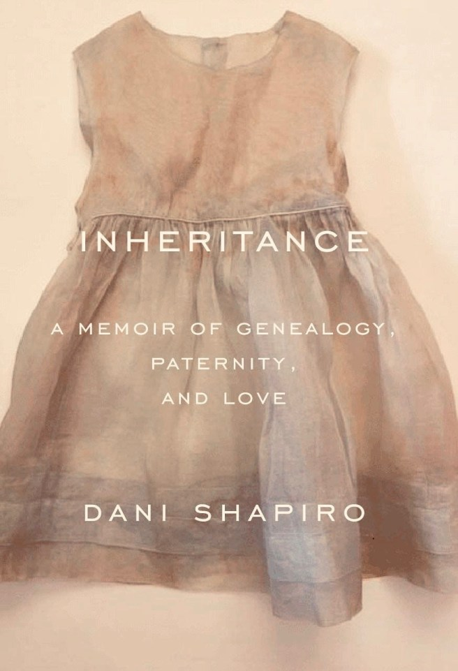 Dani Shapiro Inheritance: A Memoir of Genealogy, Paternity, and Love.