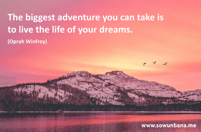 The biggest adventure you can take is to live the life of your dreams. Oprah Winfrey
