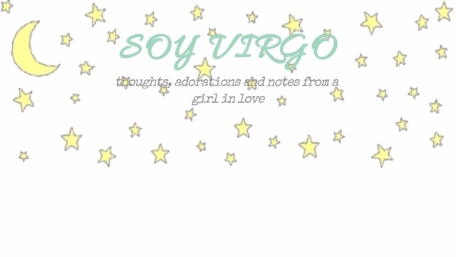 soyvirgo.com thoughts adorations and notes from a girl in love