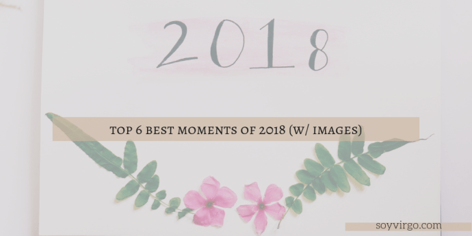 BEST MOMENTS OF 2018 WITH IMAGES | SOYVIRGO.COM