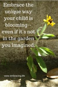 Embrace the unique way your child is blooming -- even if it's not the garden you imagined. - www.embracing.life