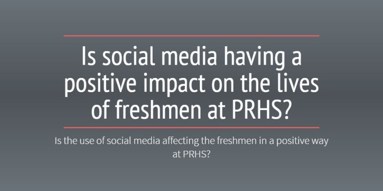 Is social media having a positive impact on the lives of freshmen at PRHS?