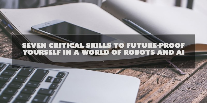 Seven critical skills to future-proof yourself in a world of robots and AI