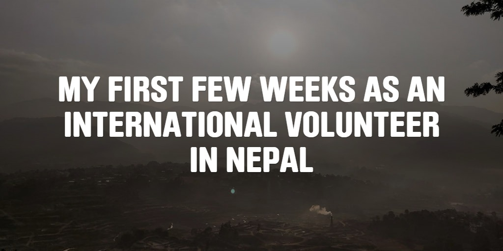 MY FIRST FEW WEEKS AS AN INTERNATIONAL VOLUNTEER IN NEPAL