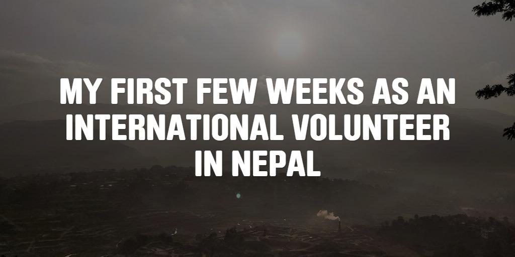 MY FIRST FEW WEEKS AS AN INTERNATIONAL VOLUNTEER IN NEPAL