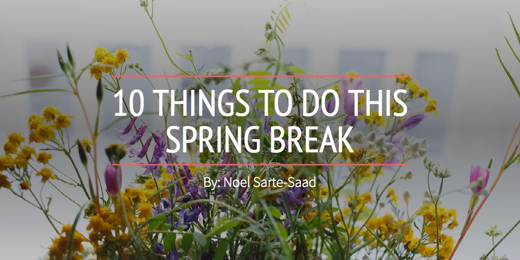 10 THINGS TO DO THIS SPRING BREAK