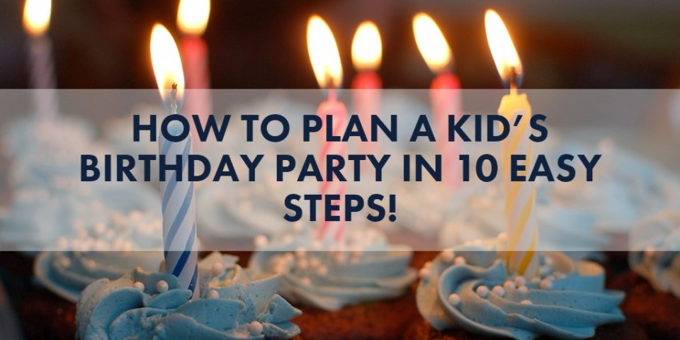 How to plan a kid's birthday party in 10 easy steps!