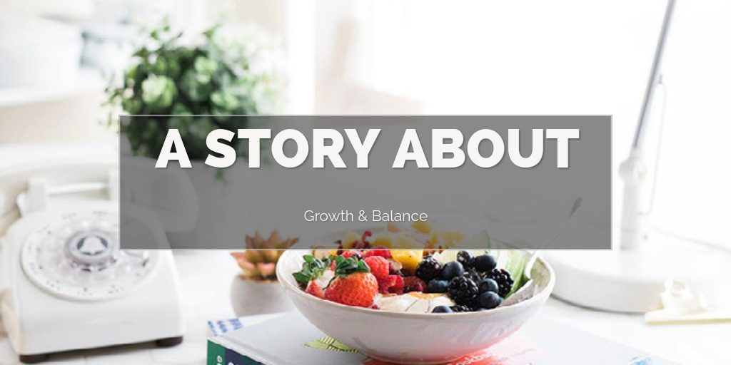 A Story About Growth & Balance