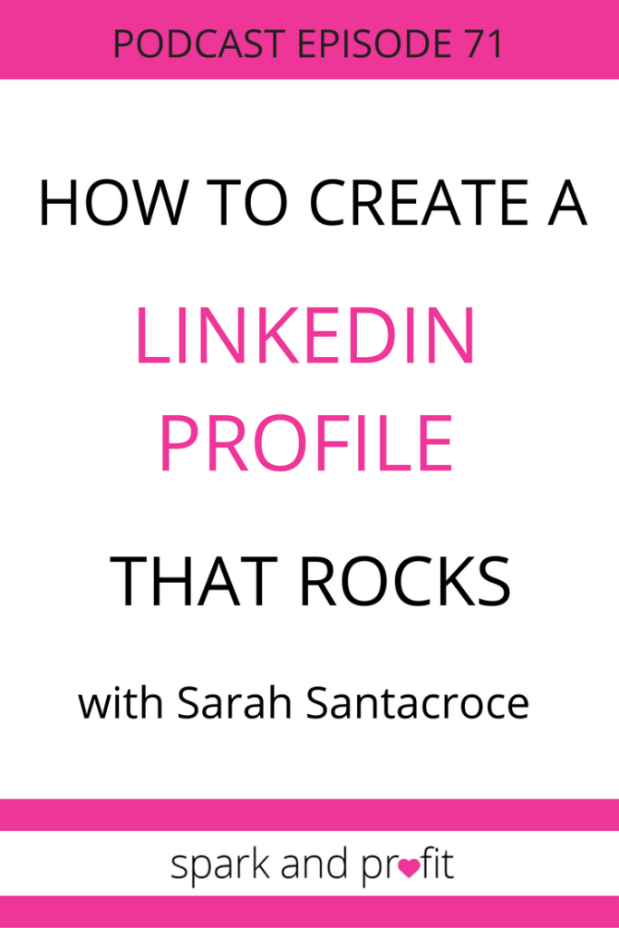 how to create a Linked In profile- with Sarah Santacroce - Spark and Profit Podcast