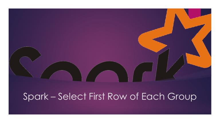 Spark DataFrame Select First Row of Each Group?