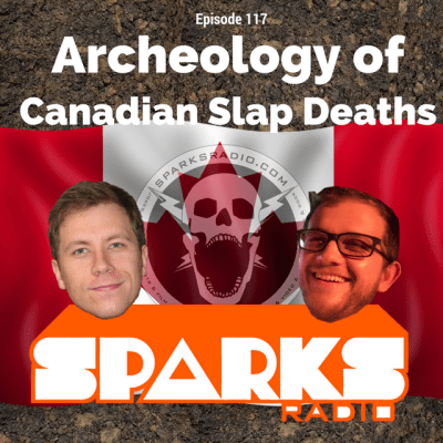 Sparks Radio Podcast w/ Max Barth Ep 117: Archeology of Canadian Slap Deaths