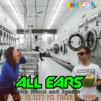 All Ears with Nomi & Sparks episode 150k: He Left His Finger in There