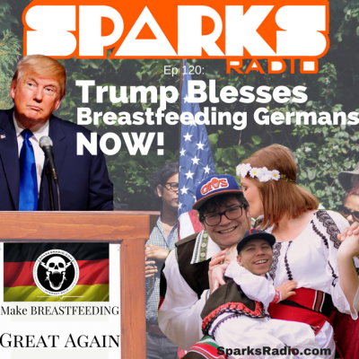 Sparks Radio Podcast Ep 120 f/ Stand Up Mike Joyce: Trump Blesses Breastfeeding Germans NOW!