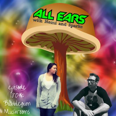 All Ears with Nomi & Sparks episode 180K: Bubblegum Mushrooms