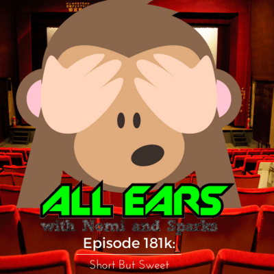 All Ears with Nomi & Sparks Episode 181k: Short But Sweet