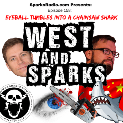 West and Sparks Podcast Ep 158: Eyeball Tumbles into a Chainsaw Shark