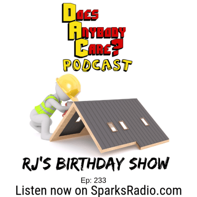 Episode 233: RJ's birthday Show – Does Anybody Care Podcast