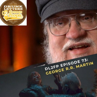 DRUNK LETTERS TO FAMOUS PEOPLE EPISODE 73: GEORGE R.R. MARTIN