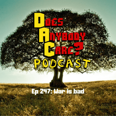 Ep 247: War is bad – Does Anybody Care