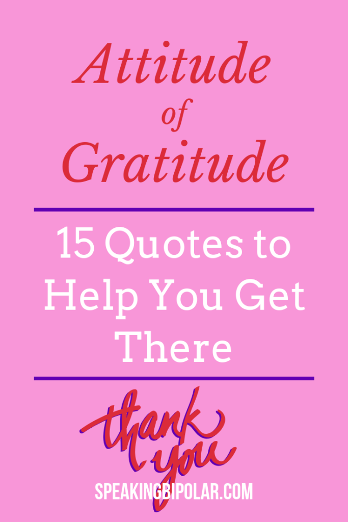 It's hard to stay positive when you have a mental or other chronic illness. Gratitude can help. Read 15 inspirational quotes that will help you to cope. | #gratitude #chronicillness #bipolar #spoonie #mentalillness #SpeakingBipolar