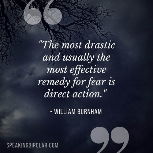 """""""The most drastic and usually the most effective remedy for fear is direct action."""" -William Burnham"""