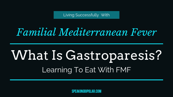 What is gastroparesis, and what does it have to do with Familial Mediterranean Fever? Learn more about both conditions from someone who has them.   #FMF #gastroparesis #FamilialMediterraneanFever #SpeakingBipolar