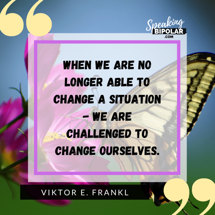 7 Powerful Inspirational Quotes for Living With Mental Illness | When we are no longer able to change a situation - we are challenged to change ourselves. - Viktor E. Frankl