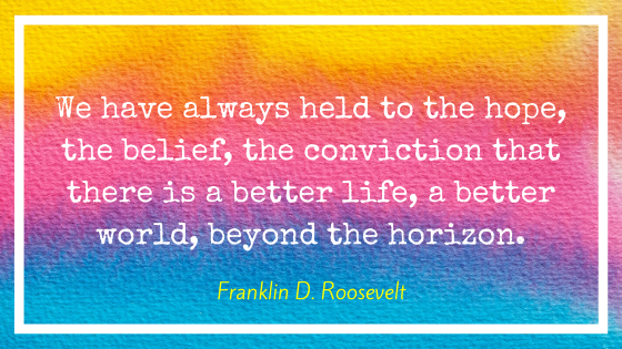 """Quote by Franklin D. Roosevelt, """"We have always held to the hope, the belief, the conviction that there is a better life, a better world, beyond the horizon."""""""