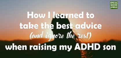How I learned to take the best advice (and ignore the rest) when raising my ADHD son