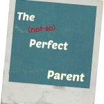 The Not-So Perfect Parent
