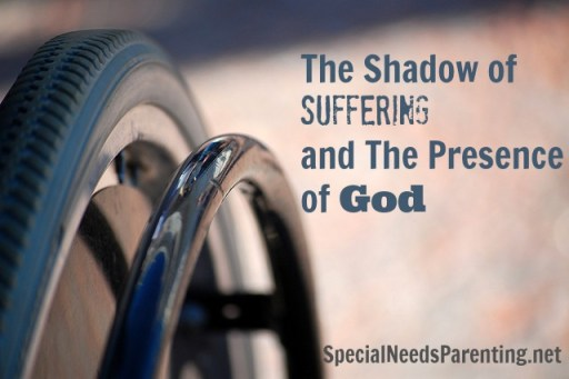 The Shadow of Suffering and the Presence of God {SpecialNeedsParenting.net}
