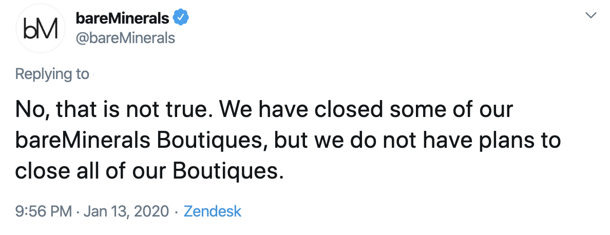 "tweet on twitter published on january 13th 2020 about bareminerals not closing all their boutiques only some   ""No, that is not true. We have closed some of our bareMinerals Boutiques but we do not have plans to close all our Boutiques."""