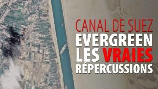 CANAL DE SUEZ – EVERGREEN – LES VRAIES RÉPERCUSSIONS