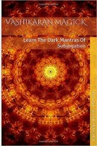 Vashikaran Magick: Learn The Dark Mantras of Subjugation (Mantra Magick Series) (Volume 1)