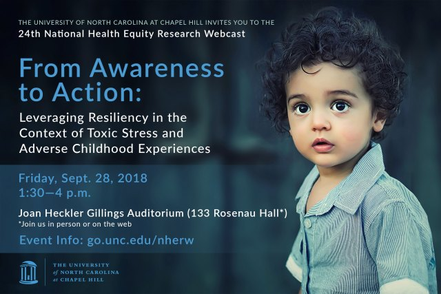The 24th National Health Equity Research Webcast, From Awareness to Action: Leveraging Resiliency in the Context of Toxic Stress and Adverse Childhood Experiences, will take place on Friday, September 28, 2018, from 1:30 p.m. – 4:00 p.m. Attend the live event on the campus of the University of North Carolina at Chapel Hill or attend via live video broadcast. Participants will have the opportunity to hear from national leaders and to engage in a moderated question-and-answer session.